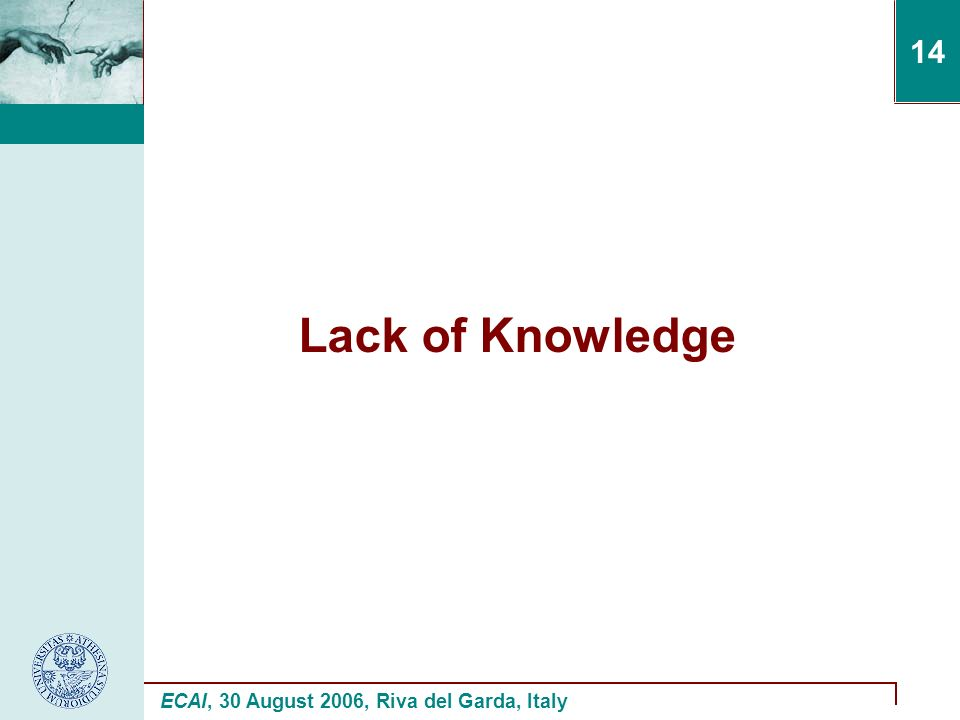 ECAI, 30 August 2006, Riva del Garda, Italy 14 Lack of Knowledge