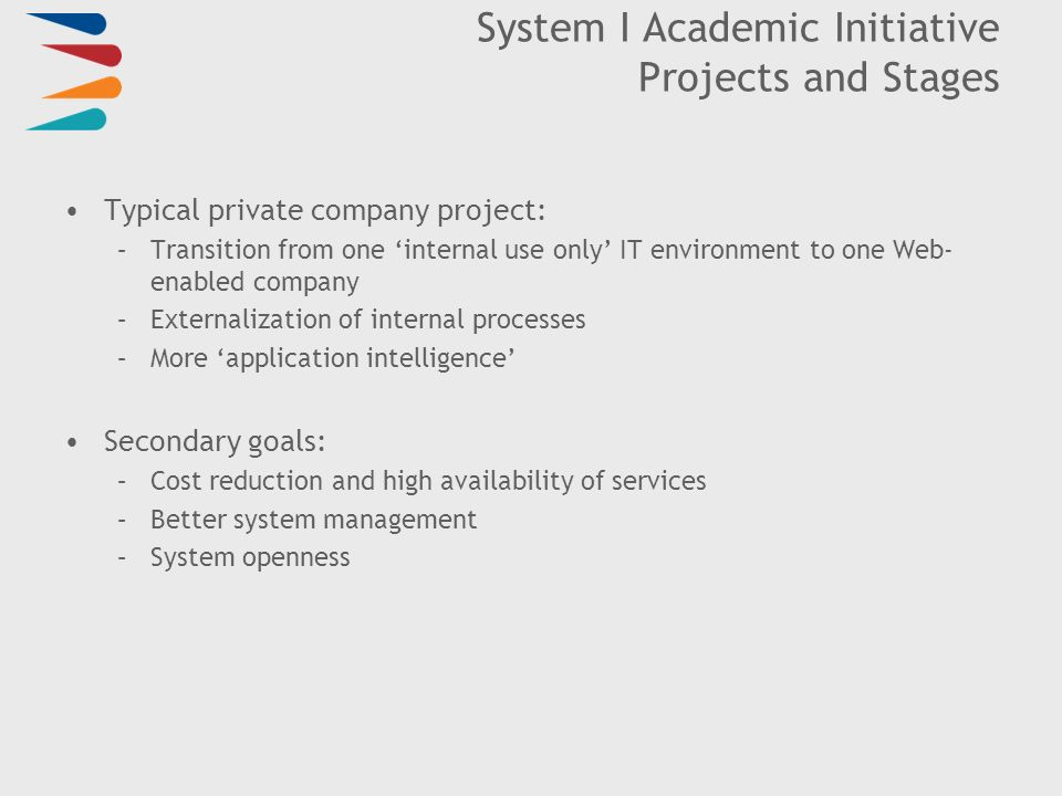 System I Academic Initiative Projects and Stages Typical private company project: –Transition from one internal use only IT environment to one Web- enabled company –Externalization of internal processes –More application intelligence Secondary goals: –Cost reduction and high availability of services –Better system management –System openness