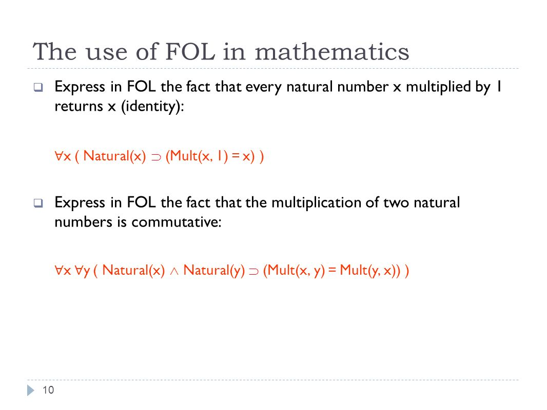 The use of FOL in mathematics 10 Express in FOL the fact that every natural number x multiplied by 1 returns x (identity): x ( Natural(x) (Mult(x, 1) = x) ) Express in FOL the fact that the multiplication of two natural numbers is commutative: x y ( Natural(x) Natural(y) (Mult(x, y) = Mult(y, x)) )