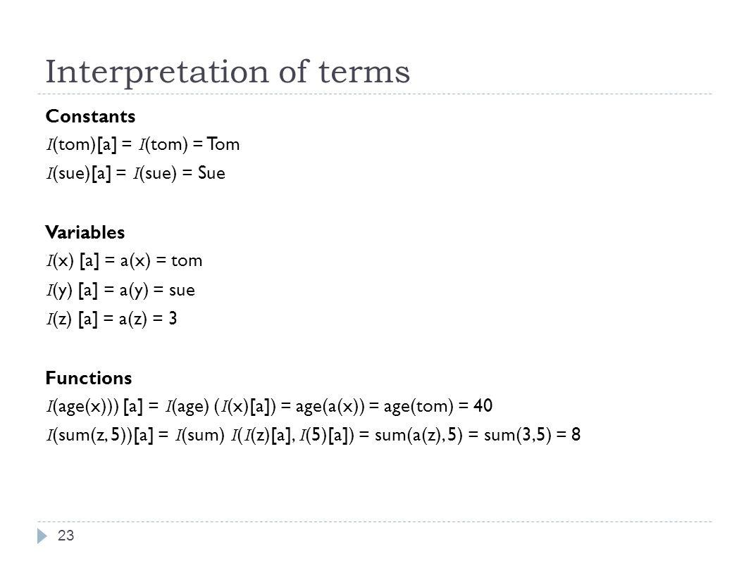 Interpretation of terms 23 Constants I (tom)[a] = I (tom) = Tom I (sue)[a] = I (sue) = Sue Variables I (x) [a] = a(x) = tom I (y) [a] = a(y) = sue I (z) [a] = a(z) = 3 Functions I (age(x))) [a] = I (age) ( I (x)[a]) = age(a(x)) = age(tom) = 40 I (sum(z, 5))[a] = I (sum) I ( I (z)[a], I (5)[a]) = sum(a(z), 5) = sum(3,5) = 8