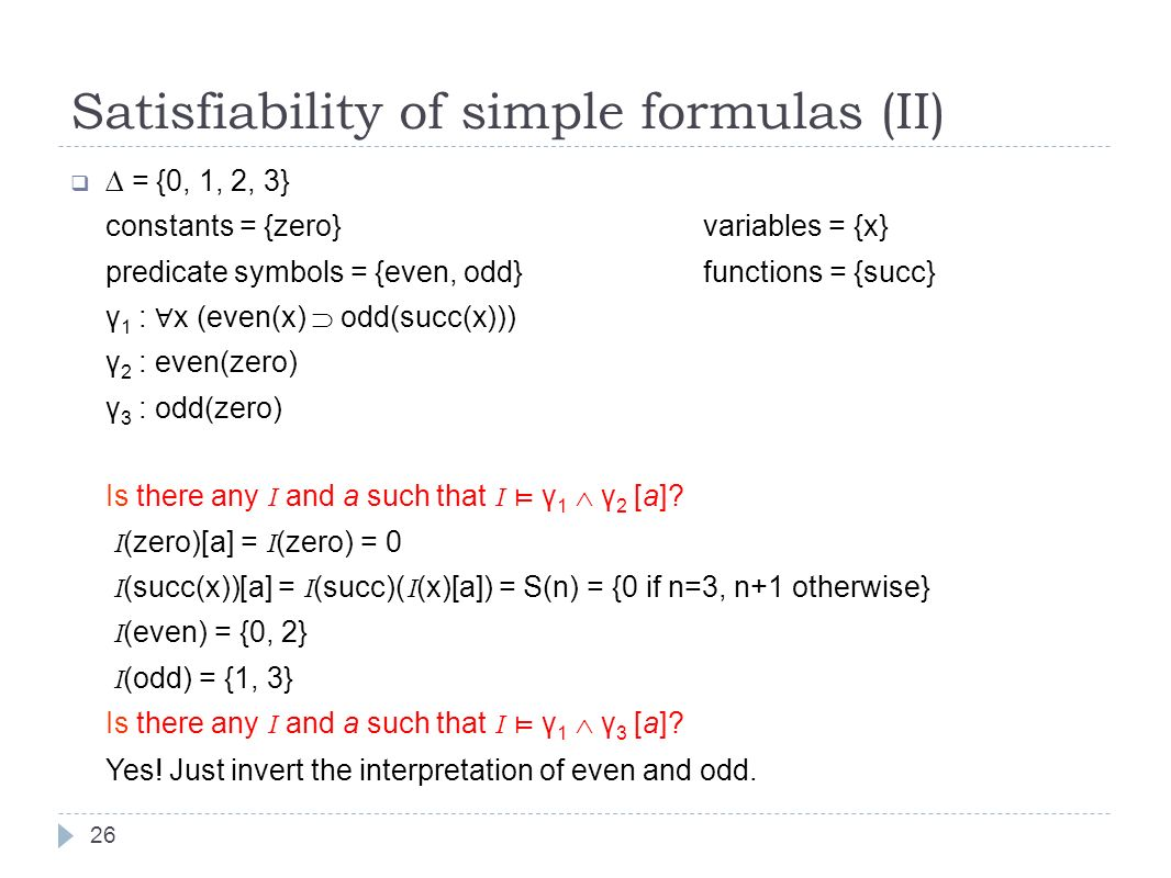 Satisfiability of simple formulas (II) = {0, 1, 2, 3} constants = {zero}variables = {x} predicate symbols = {even, odd}functions = {succ} γ 1 : x (even(x) odd(succ(x))) γ 2 : even(zero) γ 3 : odd(zero) Is there any I and a such that I γ 1 γ 2 [a].