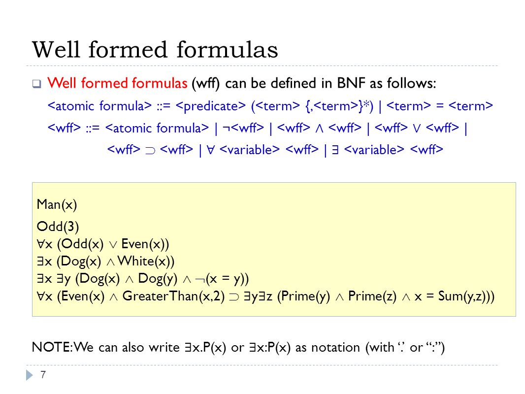 Well formed formulas Well formed formulas (wff) can be defined in BNF as follows: ::= ( {, }*) | = ::= | ¬ | | | | | NOTE: We can also write x.P(x) or x:P(x) as notation (with.