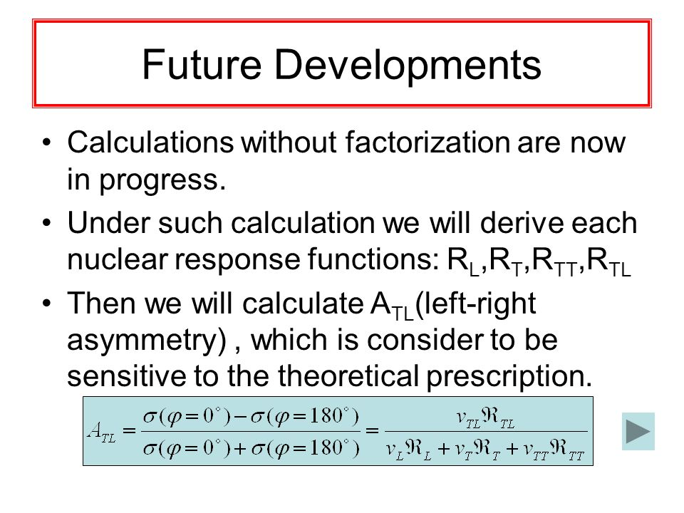 Future Developments Calculations without factorization are now in progress. Under such calculation we will derive each nuclear response functions: R L