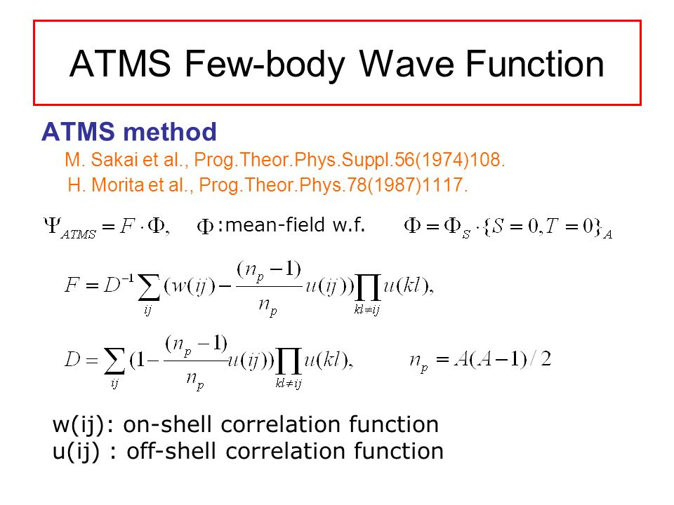 ATMS Few-body Wave Function ATMS method M. Sakai et al., Prog.Theor.Phys.Suppl.56(1974)108. H. Morita et al., Prog.Theor.Phys.78(1987)1117. w(ij): on-