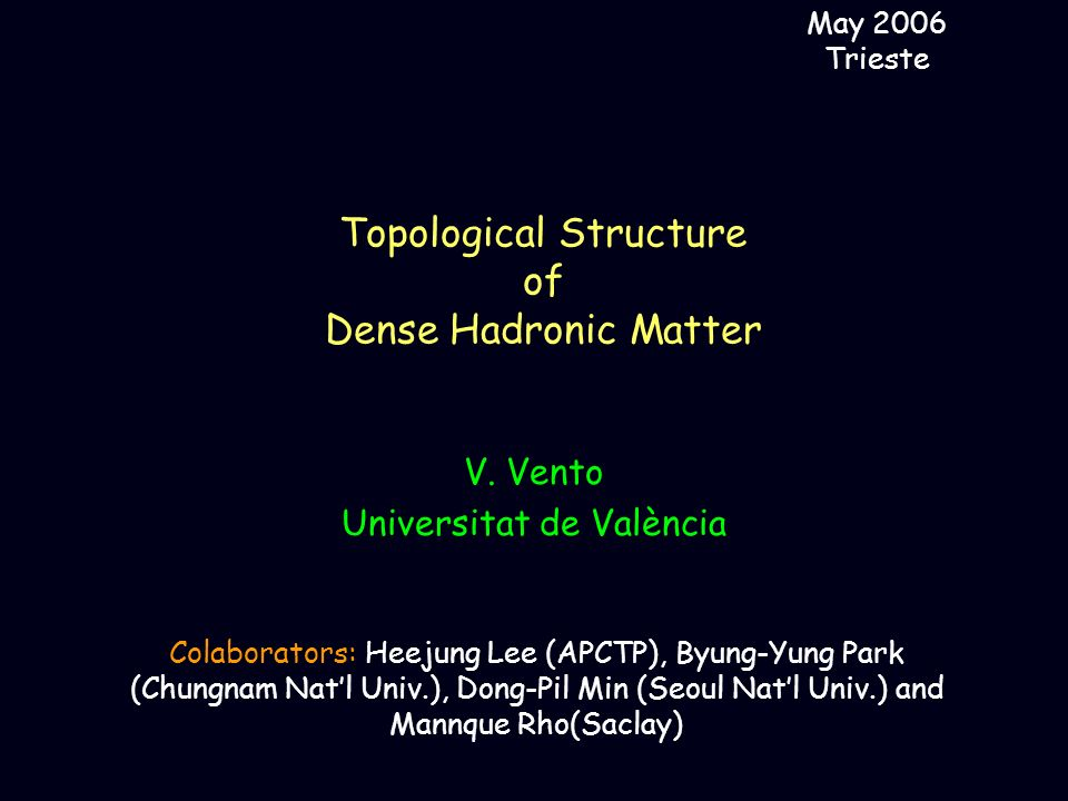 Topological Structure of Dense Hadronic Matter May 2006 Trieste V. Vento Universitat de València Colaborators: Heejung Lee (APCTP), Byung-Yung Park (C
