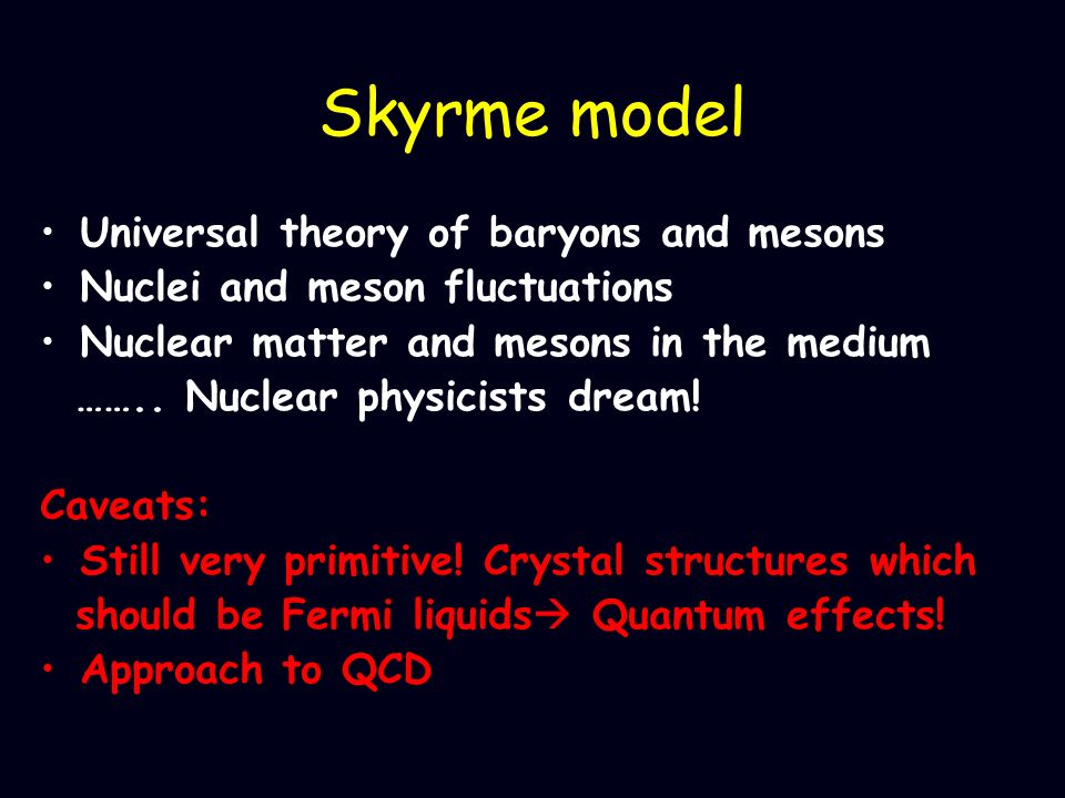 Skyrme model Universal theory of baryons and mesons Nuclei and meson fluctuations Nuclear matter and mesons in the medium …….. Nuclear physicists drea
