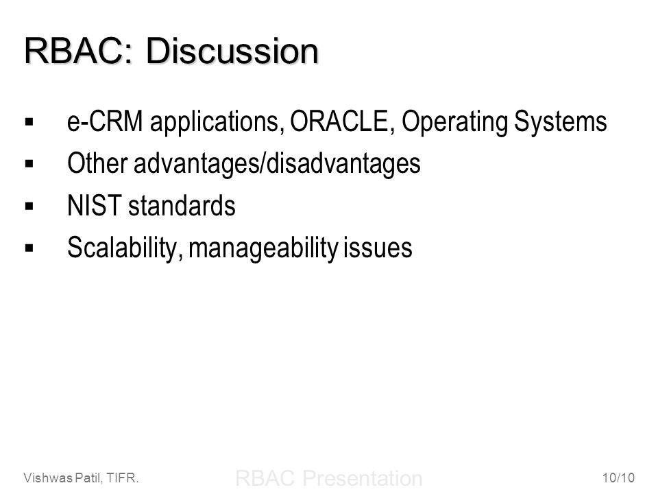 RBAC Presentation Vishwas Patil, TIFR.10/10 RBAC: Discussion e-CRM applications, ORACLE, Operating Systems Other advantages/disadvantages NIST standar
