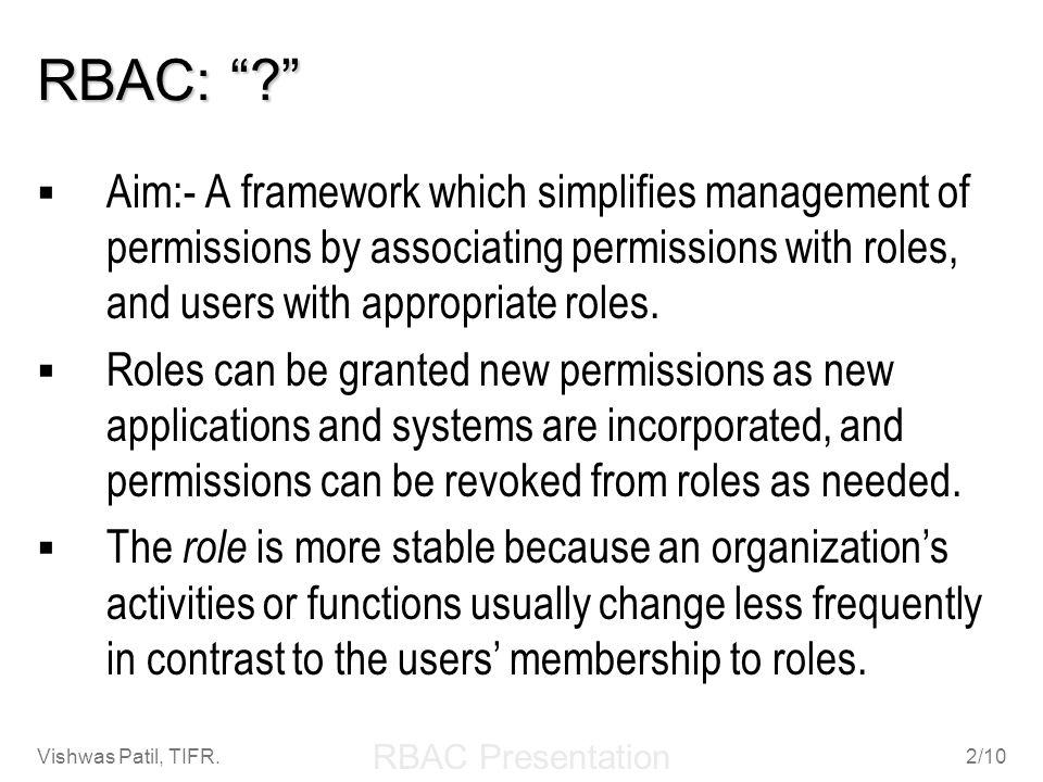 RBAC Presentation Vishwas Patil, TIFR.2/10 RBAC: ? Aim:- A framework which simplifies management of permissions by associating permissions with roles,