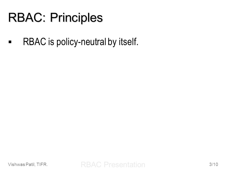 RBAC Presentation Vishwas Patil, TIFR.3/10 RBAC: Principles RBAC is policy-neutral by itself.