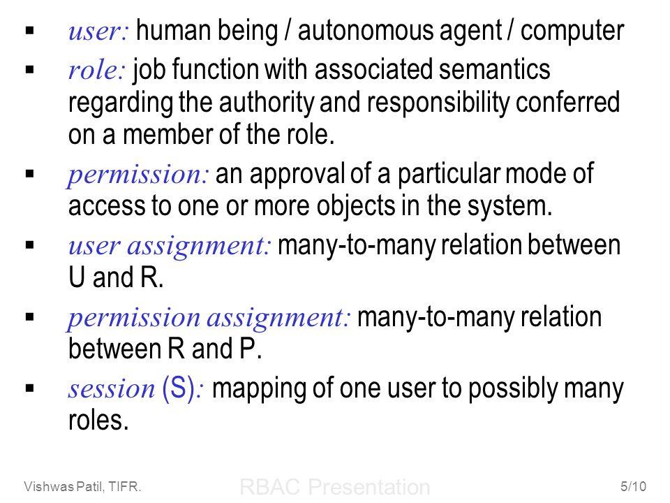 RBAC Presentation Vishwas Patil, TIFR.5/10 user: human being / autonomous agent / computer role: job function with associated semantics regarding the