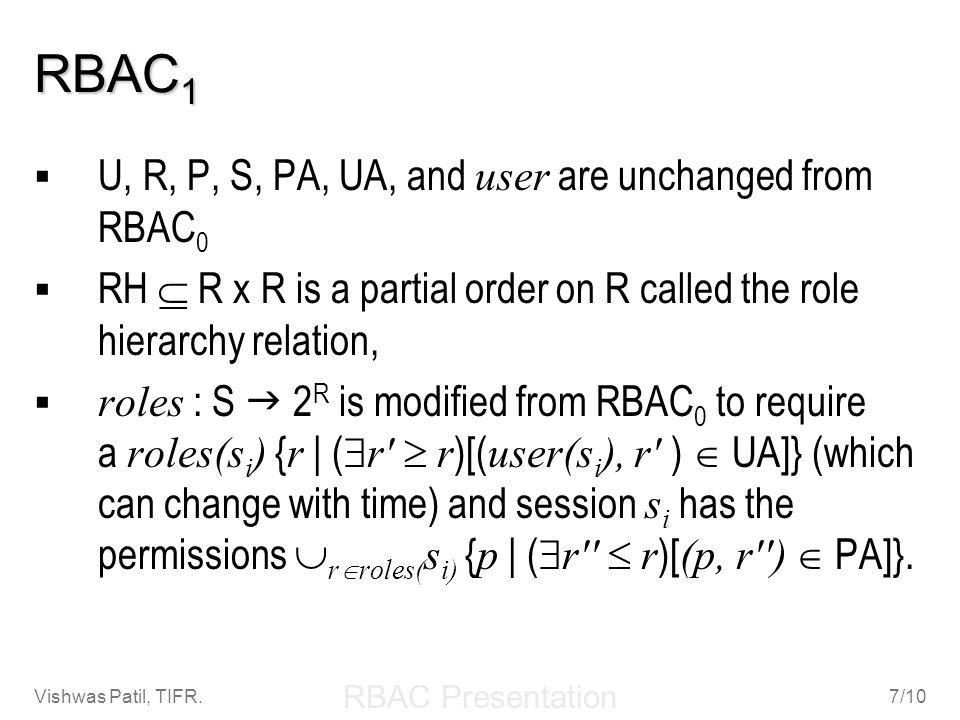 RBAC Presentation Vishwas Patil, TIFR.7/10 RBAC 1 U, R, P, S, PA, UA, and user are unchanged from RBAC 0 RH R x R is a partial order on R called the r