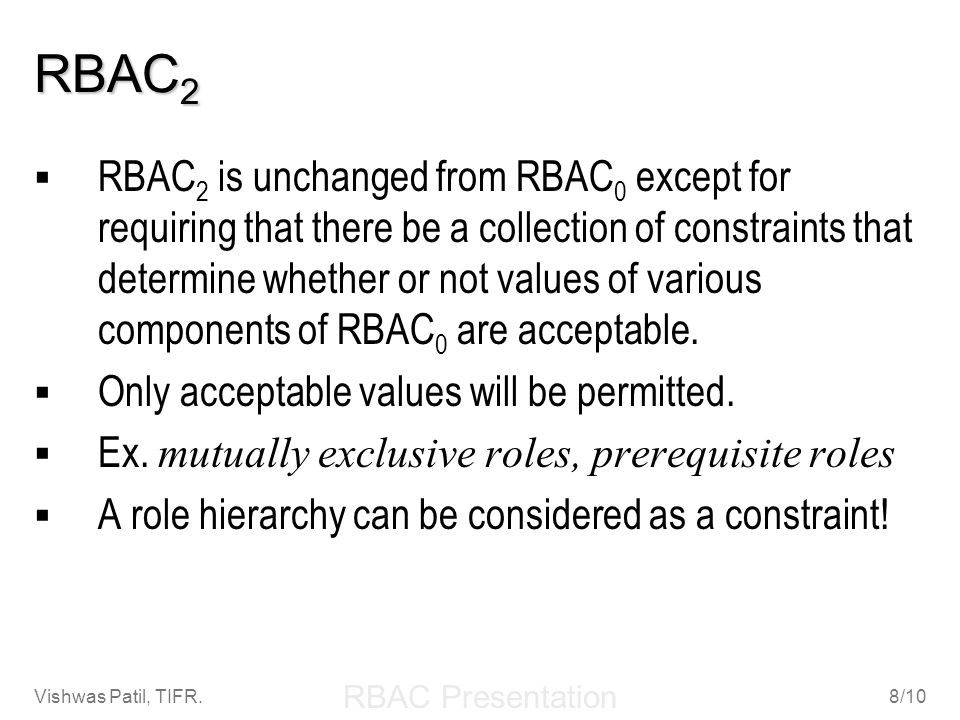 RBAC Presentation Vishwas Patil, TIFR.9/10 RBAC 3 RBAC 3 combines RBAC 1 and RBAC 2 to provide both role hierarchies and constraints.