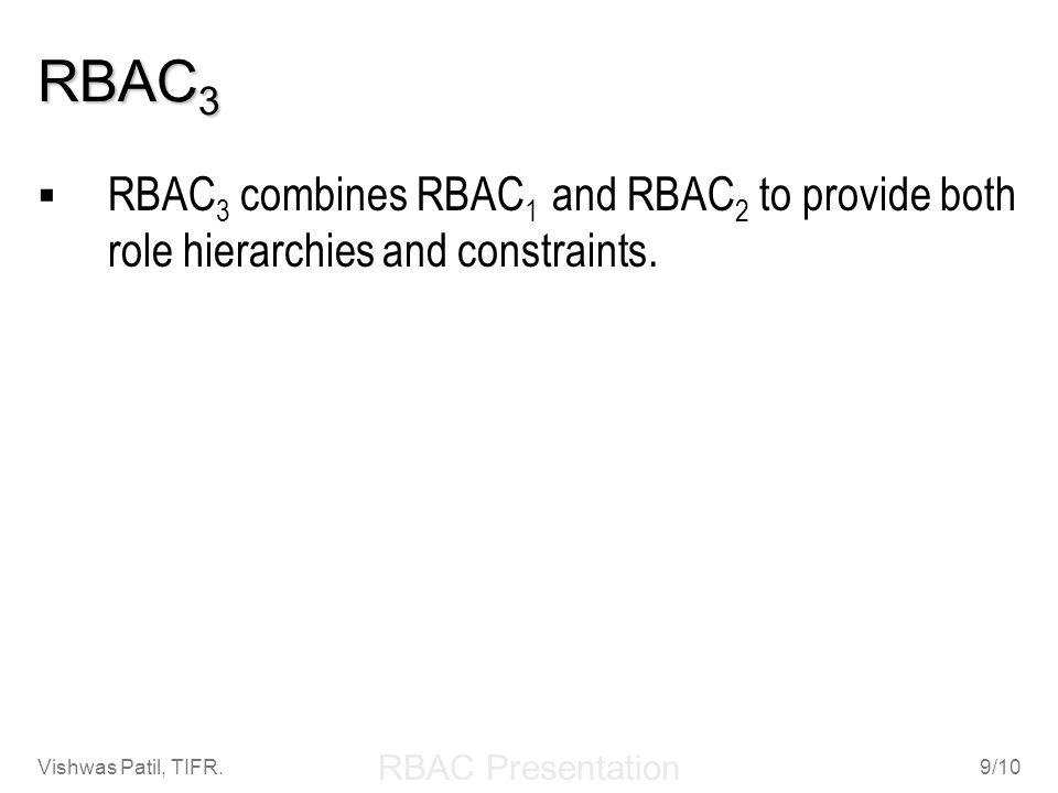 RBAC Presentation Vishwas Patil, TIFR.9/10 RBAC 3 RBAC 3 combines RBAC 1 and RBAC 2 to provide both role hierarchies and constraints.