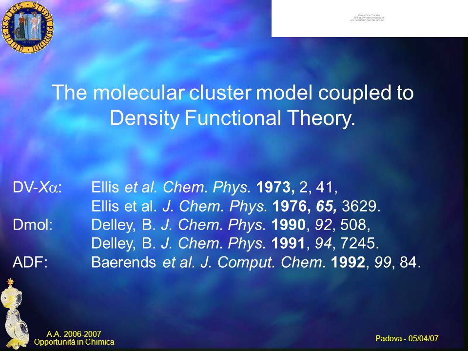 Padova - 05/04/07 A.A. 2006-2007 Opportunità in Chimica The molecular cluster model coupled to Density Functional Theory. DV-X : Ellis et al. Chem. Ph