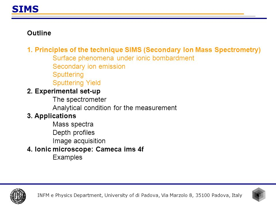 INFM e Physics Department, University of di Padova, Via Marzolo 8, 35100 Padova, Italy SIMS Study of the material properties 1.Problems in metallurgy connected to chemical and physical phenomena (segregation and oxidation); 2.Local variation in the elemental concentration; 3.Detection of elements in trace.