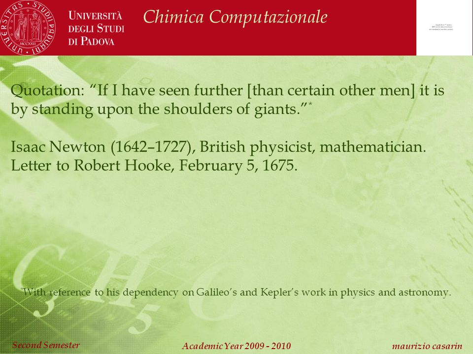 Chimica Computazionale Academic Year 2009 - 2010 maurizio casarin Second Semester Quotation: If I have seen further [than certain other men] it is by standing upon the shoulders of giants.
