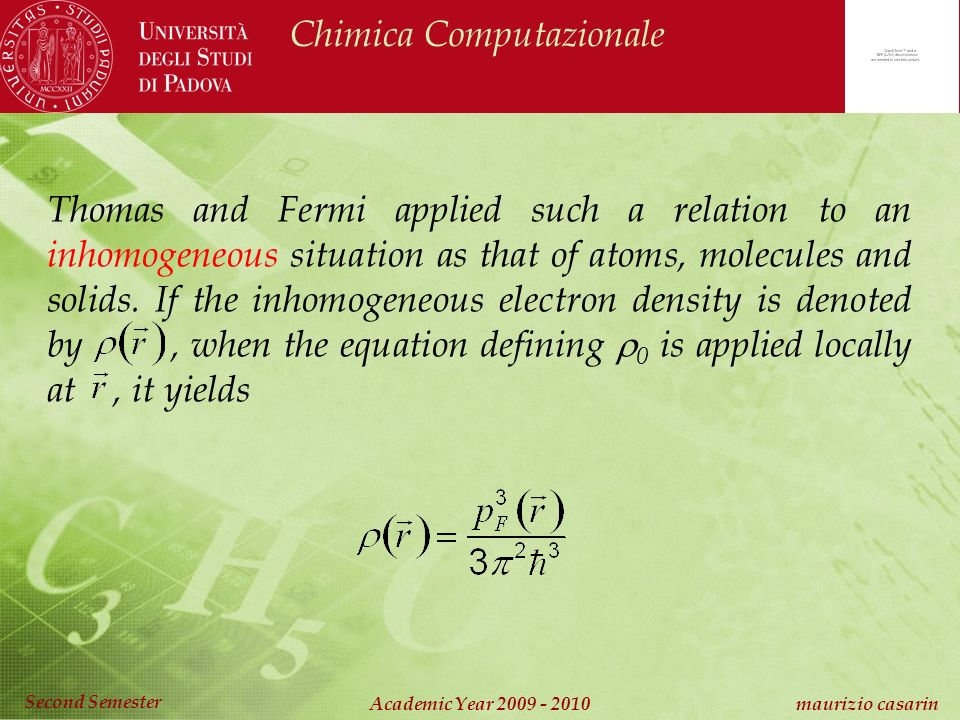 Chimica Computazionale Academic Year 2009 - 2010 maurizio casarin Second Semester Thomas and Fermi applied such a relation to an inhomogeneous situation as that of atoms, molecules and solids.