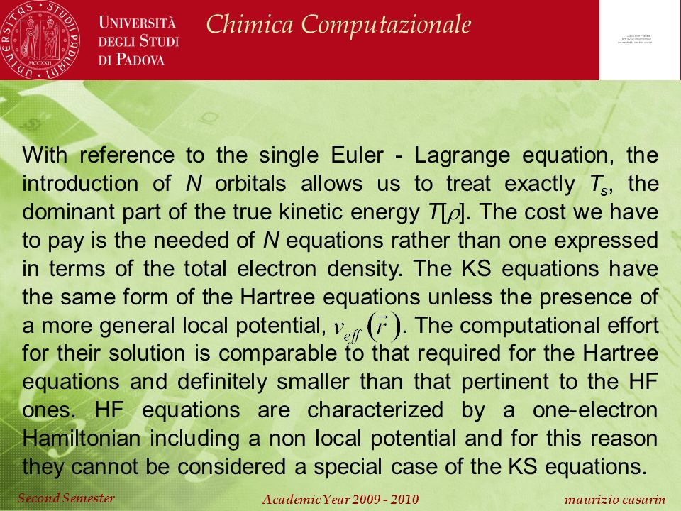 Chimica Computazionale Academic Year 2009 - 2010 maurizio casarin Second Semester With reference to the single Euler - Lagrange equation, the introduction of N orbitals allows us to treat exactly T s, the dominant part of the true kinetic energy T[ ].