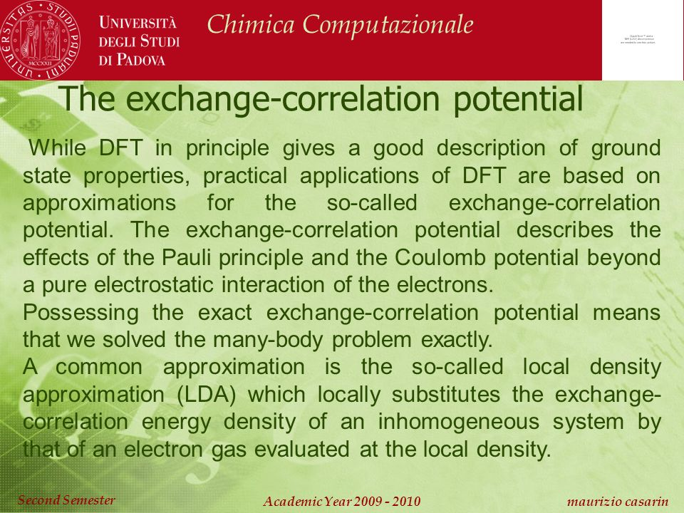 Chimica Computazionale Academic Year 2009 - 2010 maurizio casarin Second Semester The exchange-correlation potential While DFT in principle gives a good description of ground state properties, practical applications of DFT are based on approximations for the so-called exchange-correlation potential.