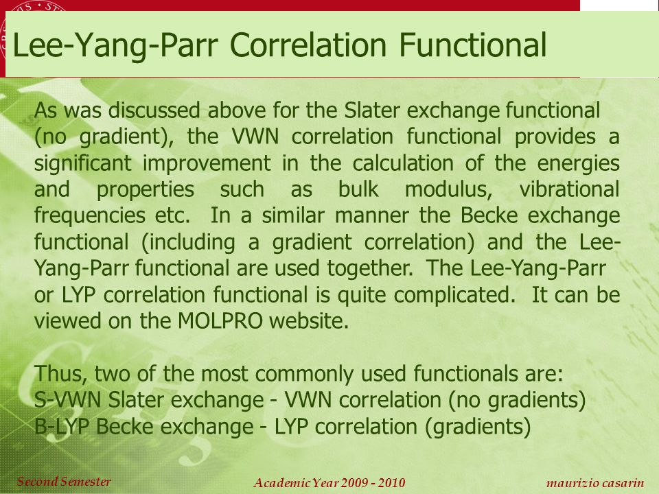 Chimica Computazionale Academic Year 2009 - 2010 maurizio casarin Second Semester As was discussed above for the Slater exchange functional (no gradient), the VWN correlation functional provides a significant improvement in the calculation of the energies and properties such as bulk modulus, vibrational frequencies etc.