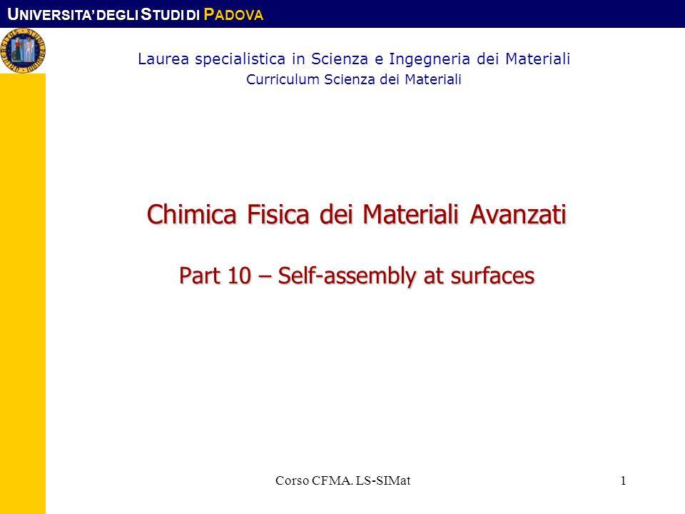 U NIVERSITA DEGLI S TUDI DI P ADOVA Corso CFMA. LS-SIMat1 Chimica Fisica dei Materiali Avanzati Part 10 – Self-assembly at surfaces Laurea specialisti