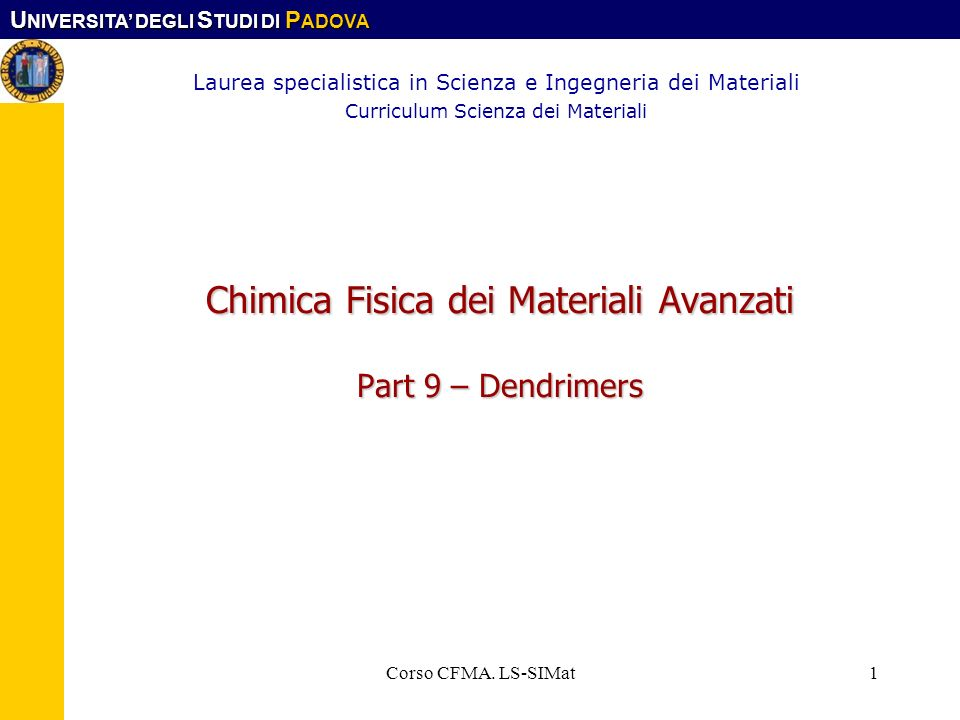 U NIVERSITA DEGLI S TUDI DI P ADOVA Corso CFMA. LS-SIMat1 Chimica Fisica dei Materiali Avanzati Part 9 – Dendrimers Laurea specialistica in Scienza e