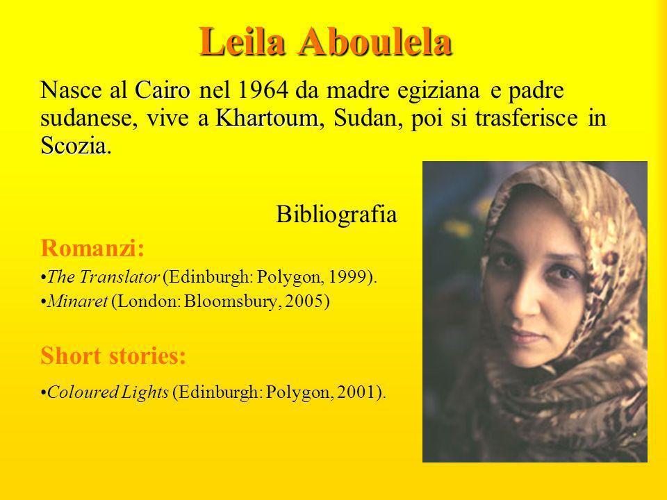 Leila Aboulela Cairo Khartoum Scozia Nasce al Cairo nel 1964 da madre egiziana e padre sudanese, vive a Khartoum, Sudan, poi si trasferisce in Scozia.