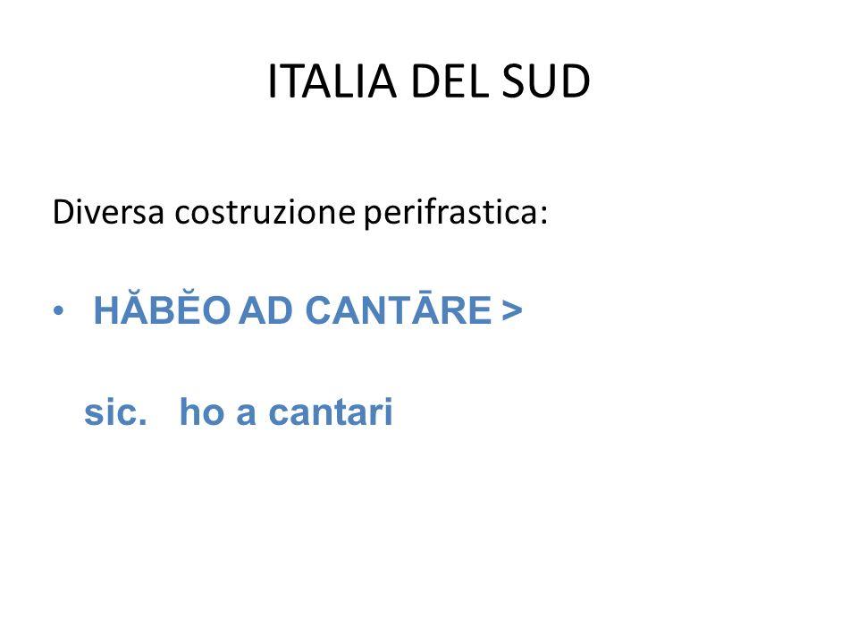 ITALIA DEL SUD Diversa costruzione perifrastica: HĂBĔO AD CANTĀRE > sic. ho a cantari