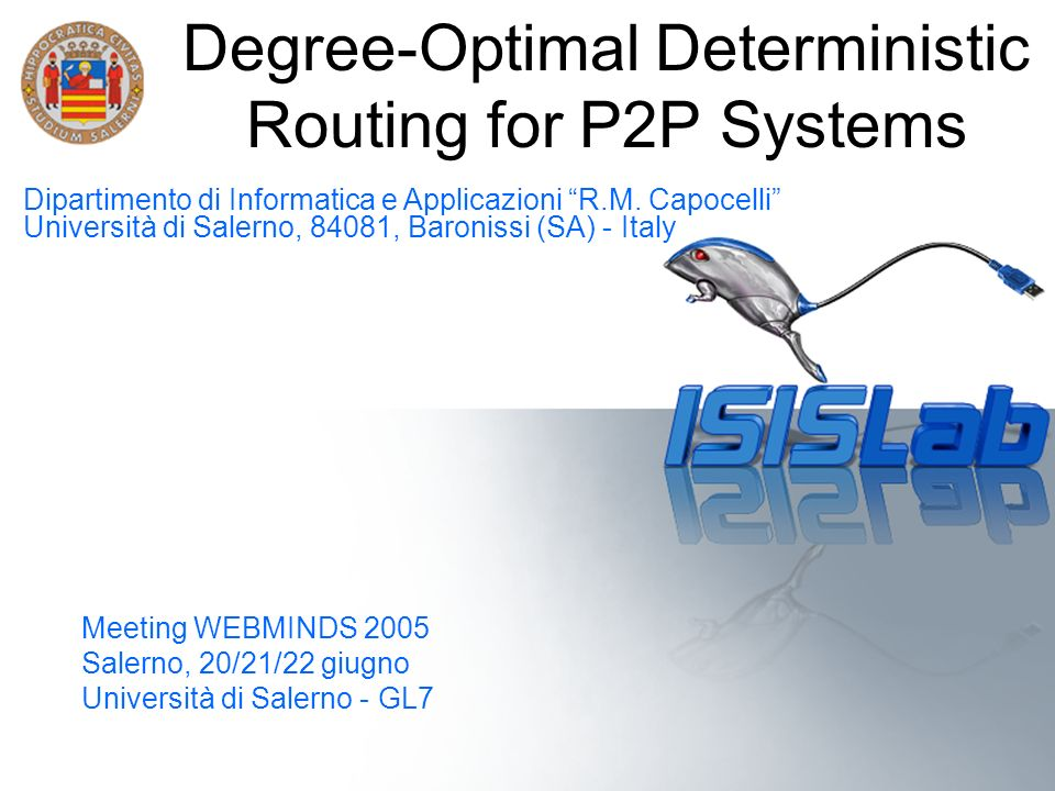 Salerno, 20/21/22 giugno Meeting WEBMINDS 2005 Degree-Optimal Deterministic Routing for P2P Systems Meeting WEBMINDS 2005 Salerno, 20/21/22 giugno Uni
