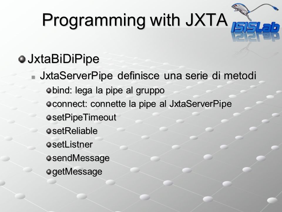 JxtaBiDiPipe JxtaServerPipe definisce una serie di metodi JxtaServerPipe definisce una serie di metodi bind: lega la pipe al gruppo connect: connette la pipe al JxtaServerPipe setPipeTimeoutsetReliablesetListnersendMessagegetMessage Programming with JXTA