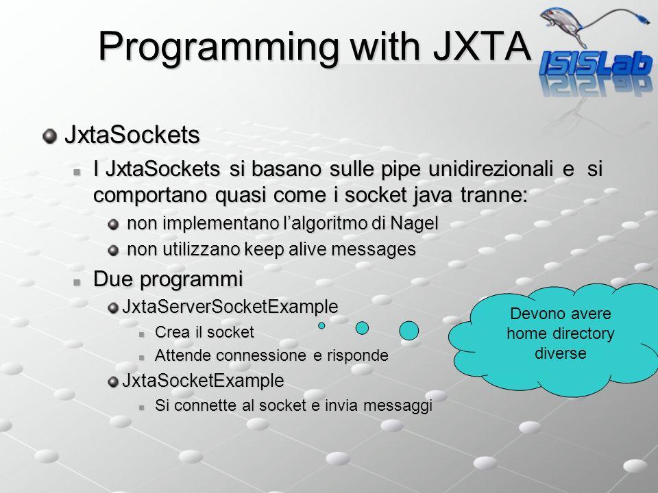 JxtaSockets I JxtaSockets si basano sulle pipe unidirezionali e si comportano quasi come i socket java tranne: I JxtaSockets si basano sulle pipe unidirezionali e si comportano quasi come i socket java tranne: non implementano lalgoritmo di Nagel non implementano lalgoritmo di Nagel non utilizzano keep alive messages non utilizzano keep alive messages Due programmi Due programmiJxtaServerSocketExample Crea il socket Crea il socket Attende connessione e risponde Attende connessione e rispondeJxtaSocketExample Si connette al socket e invia messaggi Si connette al socket e invia messaggi Programming with JXTA Devono avere home directory diverse