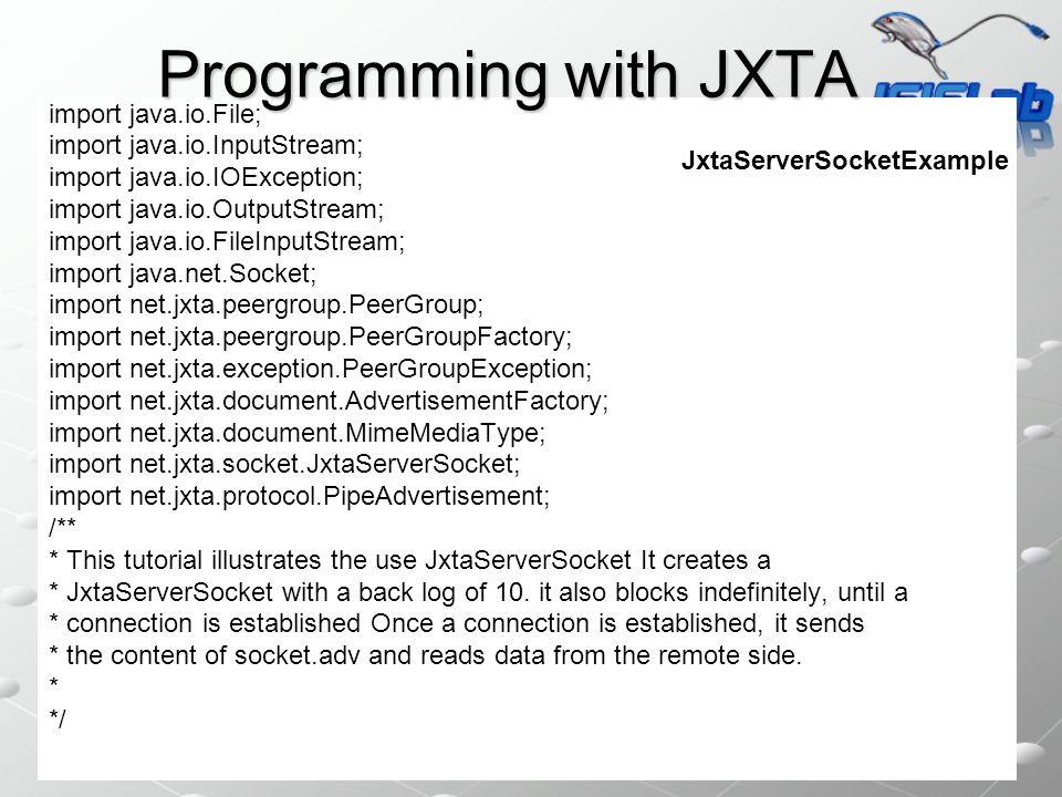import java.io.File; import java.io.InputStream; import java.io.IOException; import java.io.OutputStream; import java.io.FileInputStream; import java.net.Socket; import net.jxta.peergroup.PeerGroup; import net.jxta.peergroup.PeerGroupFactory; import net.jxta.exception.PeerGroupException; import net.jxta.document.AdvertisementFactory; import net.jxta.document.MimeMediaType; import net.jxta.socket.JxtaServerSocket; import net.jxta.protocol.PipeAdvertisement; /** * This tutorial illustrates the use JxtaServerSocket It creates a * JxtaServerSocket with a back log of 10.