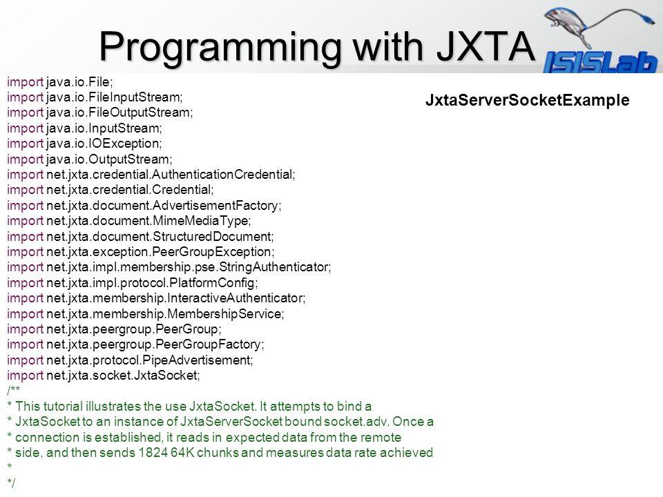 import java.io.File; import java.io.FileInputStream; import java.io.FileOutputStream; import java.io.InputStream; import java.io.IOException; import java.io.OutputStream; import net.jxta.credential.AuthenticationCredential; import net.jxta.credential.Credential; import net.jxta.document.AdvertisementFactory; import net.jxta.document.MimeMediaType; import net.jxta.document.StructuredDocument; import net.jxta.exception.PeerGroupException; import net.jxta.impl.membership.pse.StringAuthenticator; import net.jxta.impl.protocol.PlatformConfig; import net.jxta.membership.InteractiveAuthenticator; import net.jxta.membership.MembershipService; import net.jxta.peergroup.PeerGroup; import net.jxta.peergroup.PeerGroupFactory; import net.jxta.protocol.PipeAdvertisement; import net.jxta.socket.JxtaSocket; /** * This tutorial illustrates the use JxtaSocket.