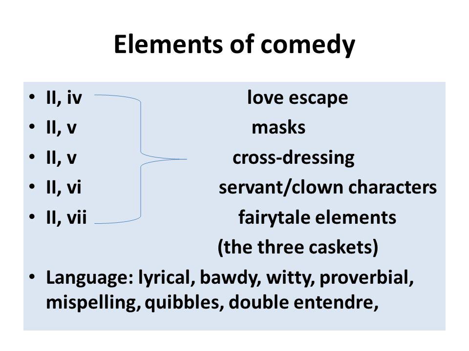 Elements of comedy II, iv love escape II, v masks II, v cross-dressing II, vi servant/clown characters II, vii fairytale elements (the three caskets)