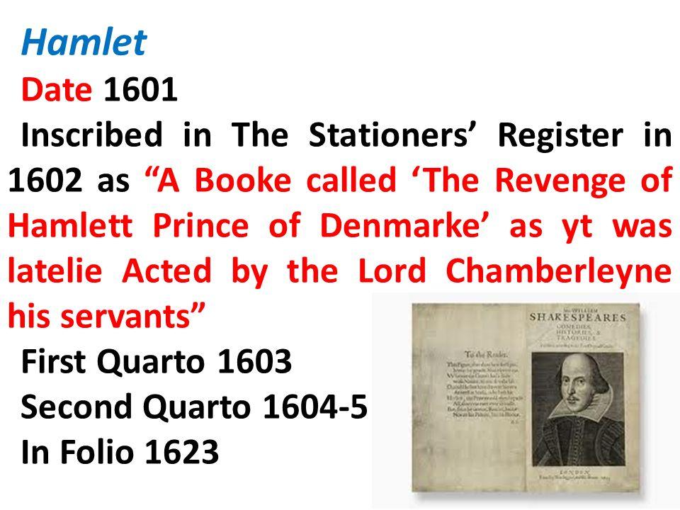 Hamlet Date 1601 Inscribed in The Stationers Register in 1602 as A Booke called The Revenge of Hamlett Prince of Denmarke as yt was latelie Acted by t