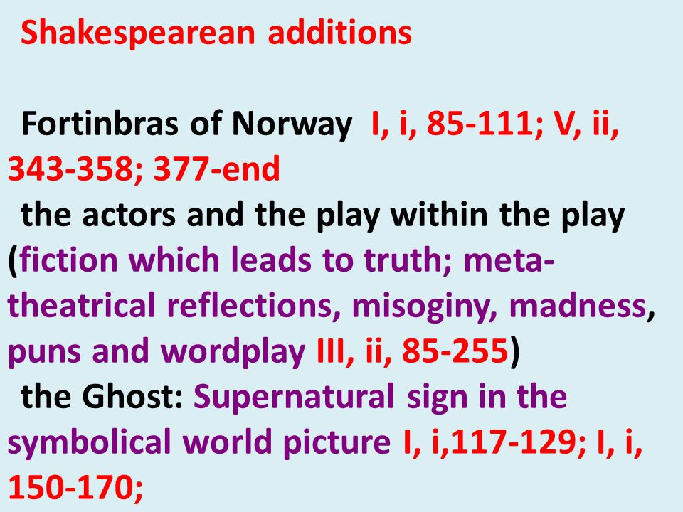 Shakespearean additions Fortinbras of Norway I, i, 85-111; V, ii, 343-358; 377-end the actors and the play within the play (fiction which leads to tru