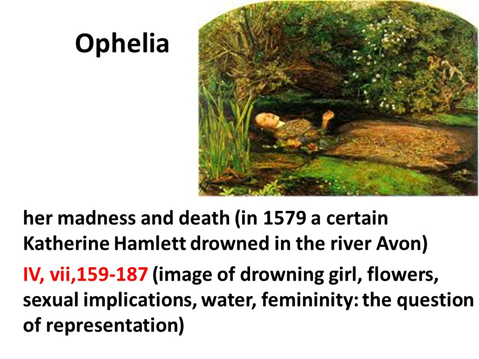Ophelia her madness and death (in 1579 a certain Katherine Hamlett drowned in the river Avon) IV, vii,159-187 (image of drowning girl, flowers, sexual