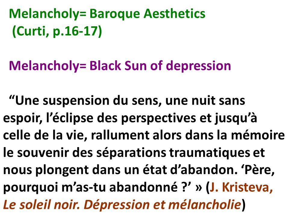 Melancholy= Baroque Aesthetics (Curti, p.16-17) Melancholy= Black Sun of depression Une suspension du sens, une nuit sans espoir, léclipse des perspec