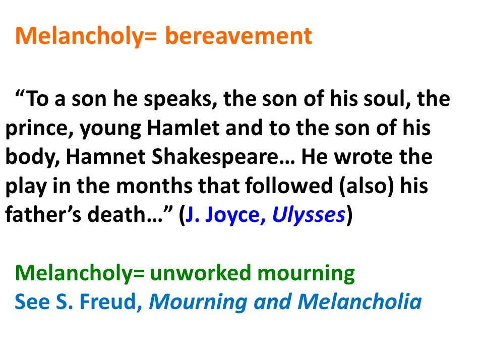 Melancholy= bereavement To a son he speaks, the son of his soul, the prince, young Hamlet and to the son of his body, Hamnet Shakespeare… He wrote the