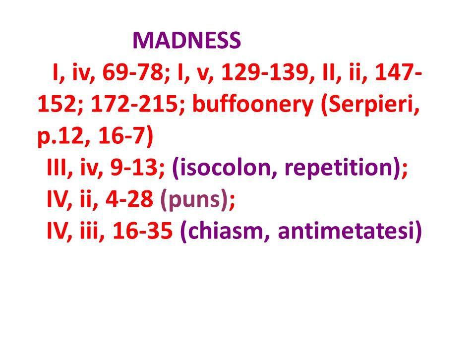 MADNESS I, iv, 69-78; I, v, 129-139, II, ii, 147- 152; 172-215; buffoonery (Serpieri, p.12, 16-7) III, iv, 9-13; (isocolon, repetition); IV, ii, 4-28