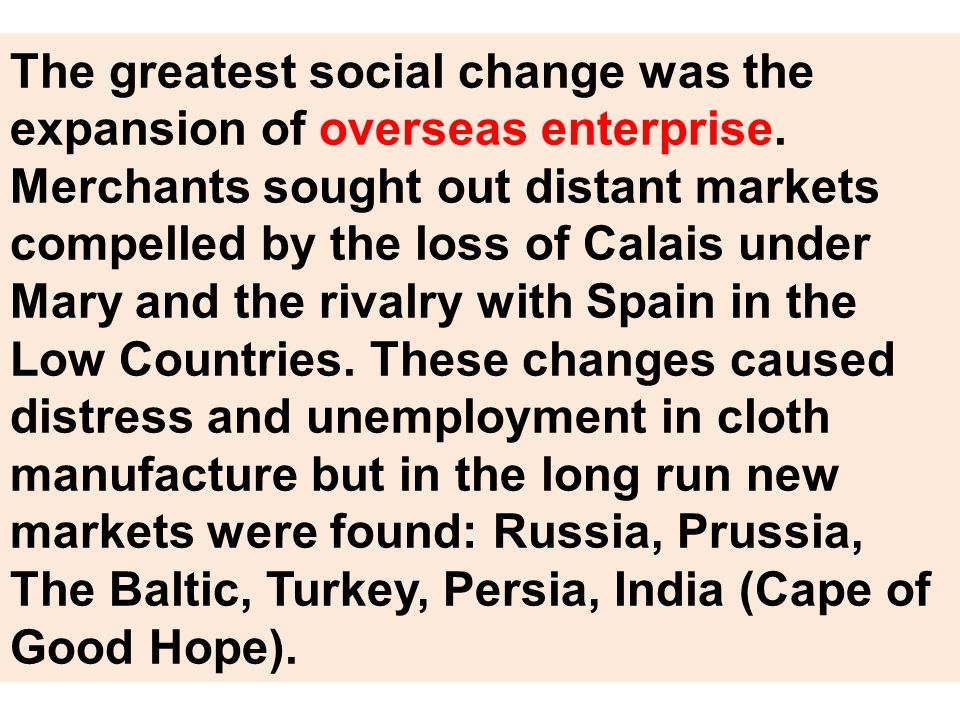 The greatest social change was the expansion of overseas enterprise. Merchants sought out distant markets compelled by the loss of Calais under Mary a