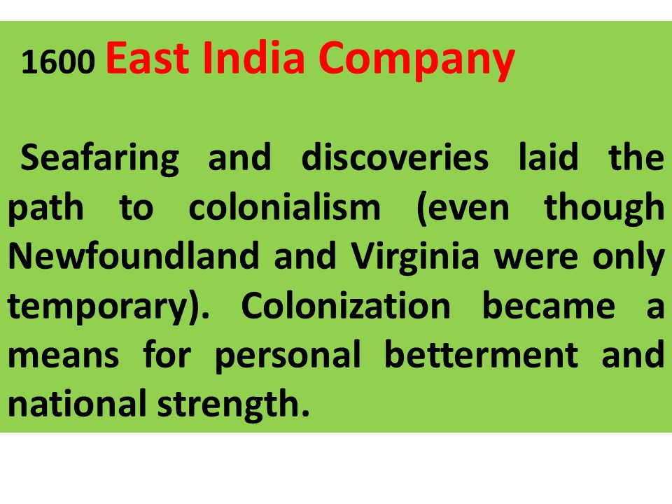 1600 East India Company Seafaring and discoveries laid the path to colonialism (even though Newfoundland and Virginia were only temporary). Colonizati