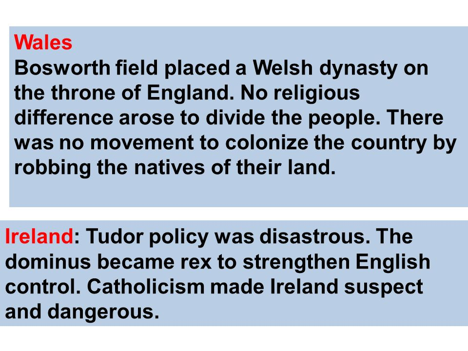 Wales Bosworth field placed a Welsh dynasty on the throne of England. No religious difference arose to divide the people. There was no movement to col