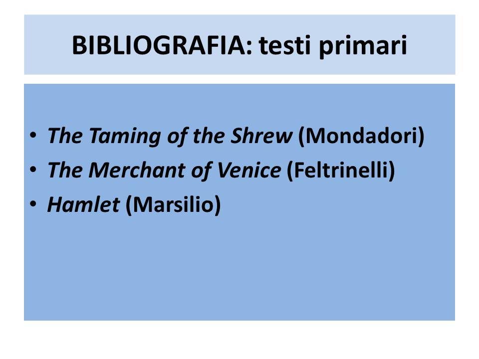 BIBLIOGRAFIA: testi primari The Taming of the Shrew (Mondadori) The Merchant of Venice (Feltrinelli) Hamlet (Marsilio)