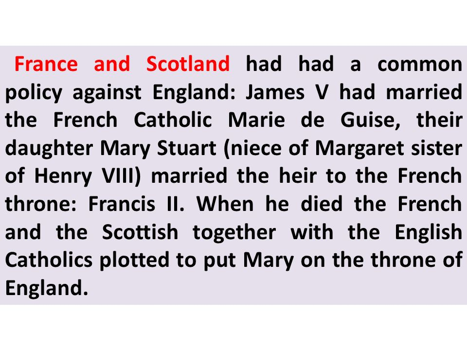 France and Scotland had had a common policy against England: James V had married the French Catholic Marie de Guise, their daughter Mary Stuart (niece