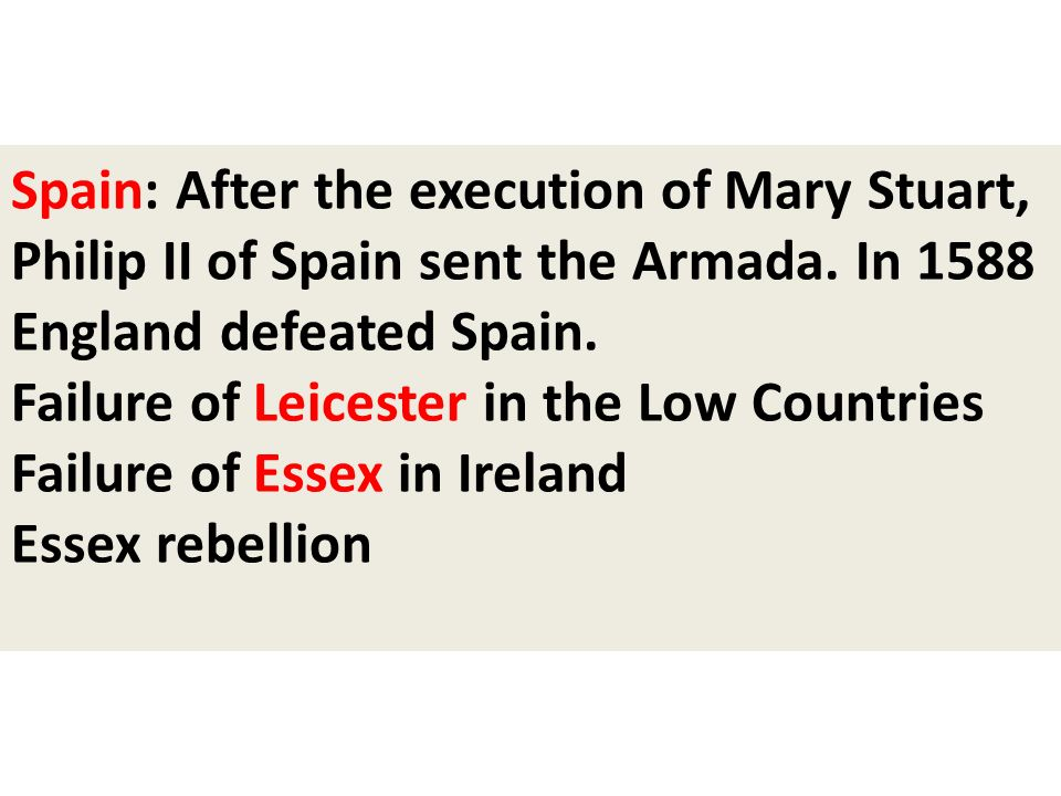 Spain: After the execution of Mary Stuart, Philip II of Spain sent the Armada. In 1588 England defeated Spain. Failure of Leicester in the Low Countri