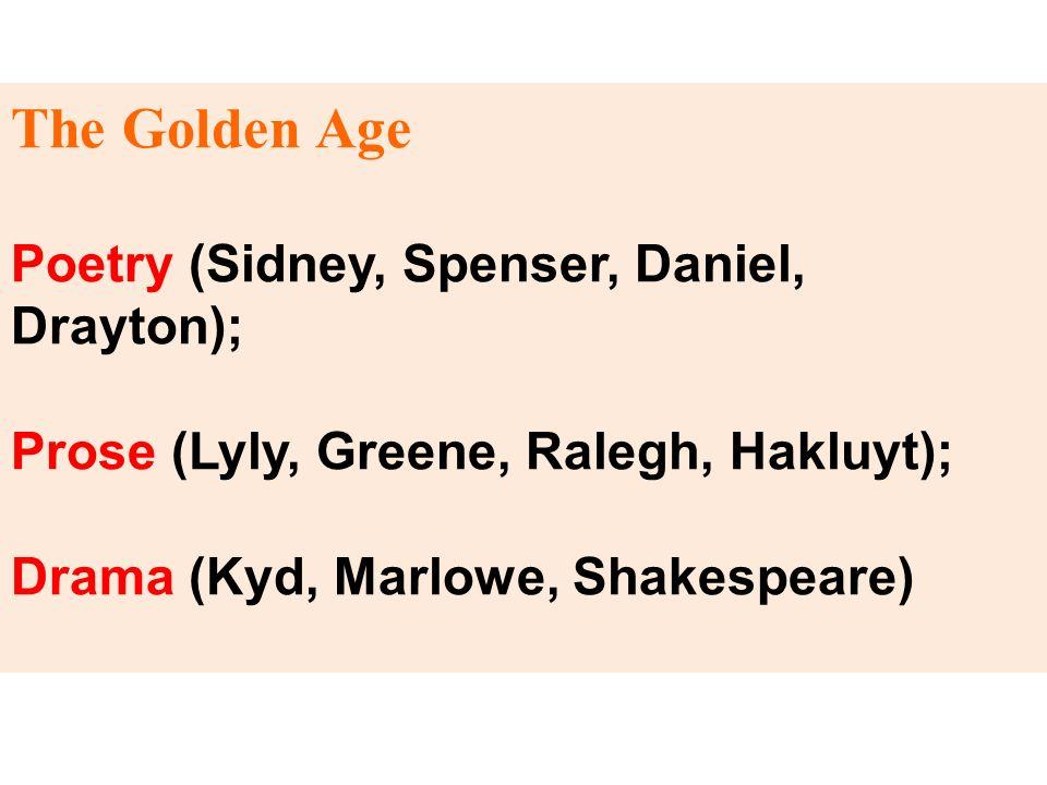 The Golden Age Poetry (Sidney, Spenser, Daniel, Drayton); Prose (Lyly, Greene, Ralegh, Hakluyt); Drama (Kyd, Marlowe, Shakespeare)