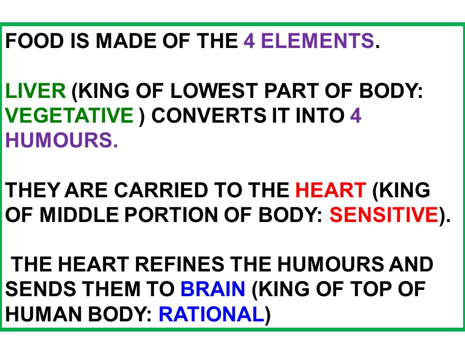 FOOD IS MADE OF THE 4 ELEMENTS. LIVER (KING OF LOWEST PART OF BODY: VEGETATIVE ) CONVERTS IT INTO 4 HUMOURS. THEY ARE CARRIED TO THE HEART (KING OF MI