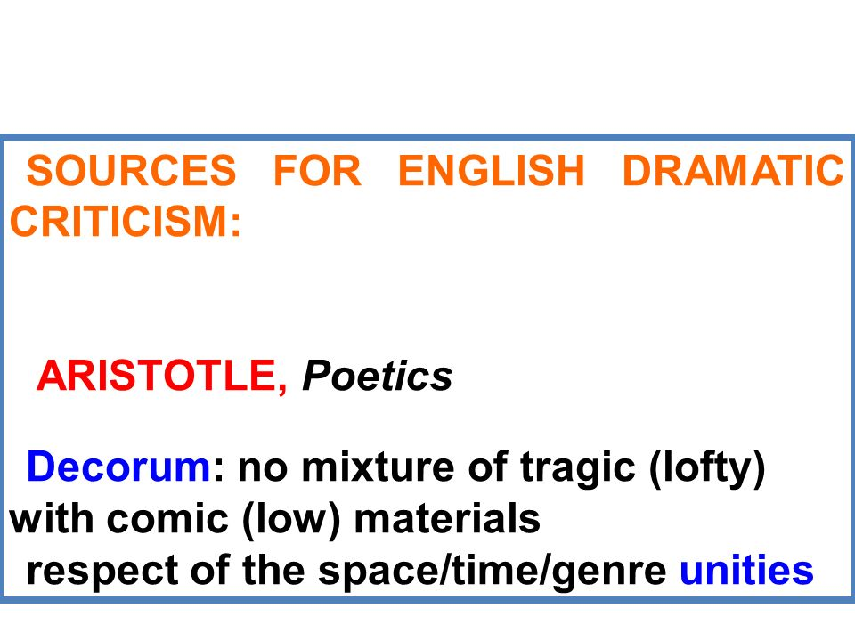 SOURCES FOR ENGLISH DRAMATIC CRITICISM: ARISTOTLE, Poetics Decorum: no mixture of tragic (lofty) with comic (low) materials respect of the space/time/