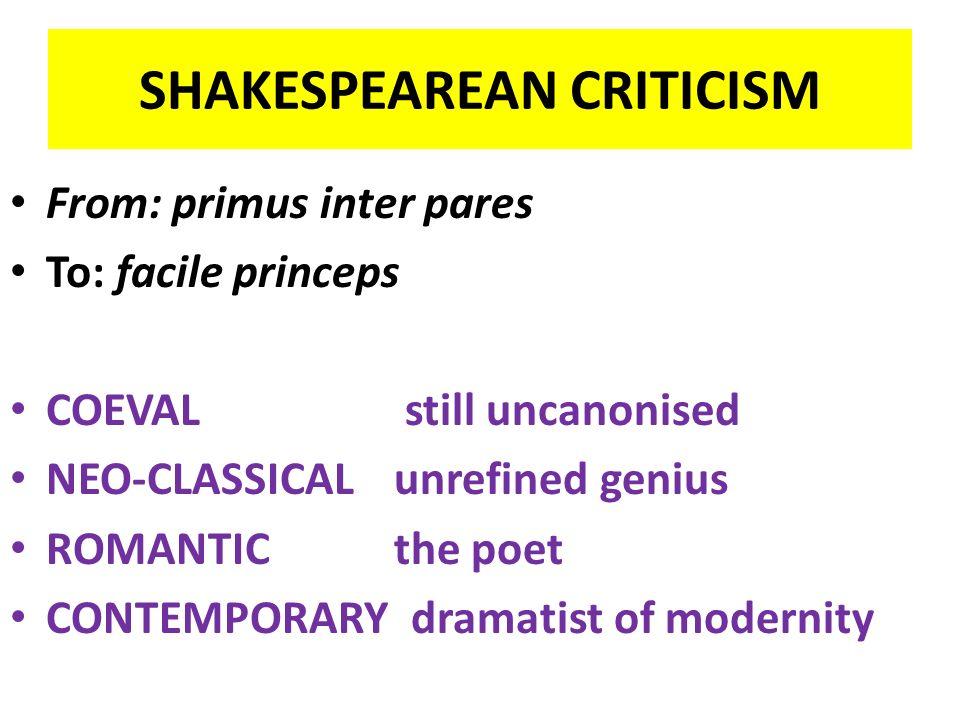 SHAKESPEAREAN CRITICISM From: primus inter pares To: facile princeps COEVAL still uncanonised NEO-CLASSICAL unrefined genius ROMANTIC the poet CONTEMP
